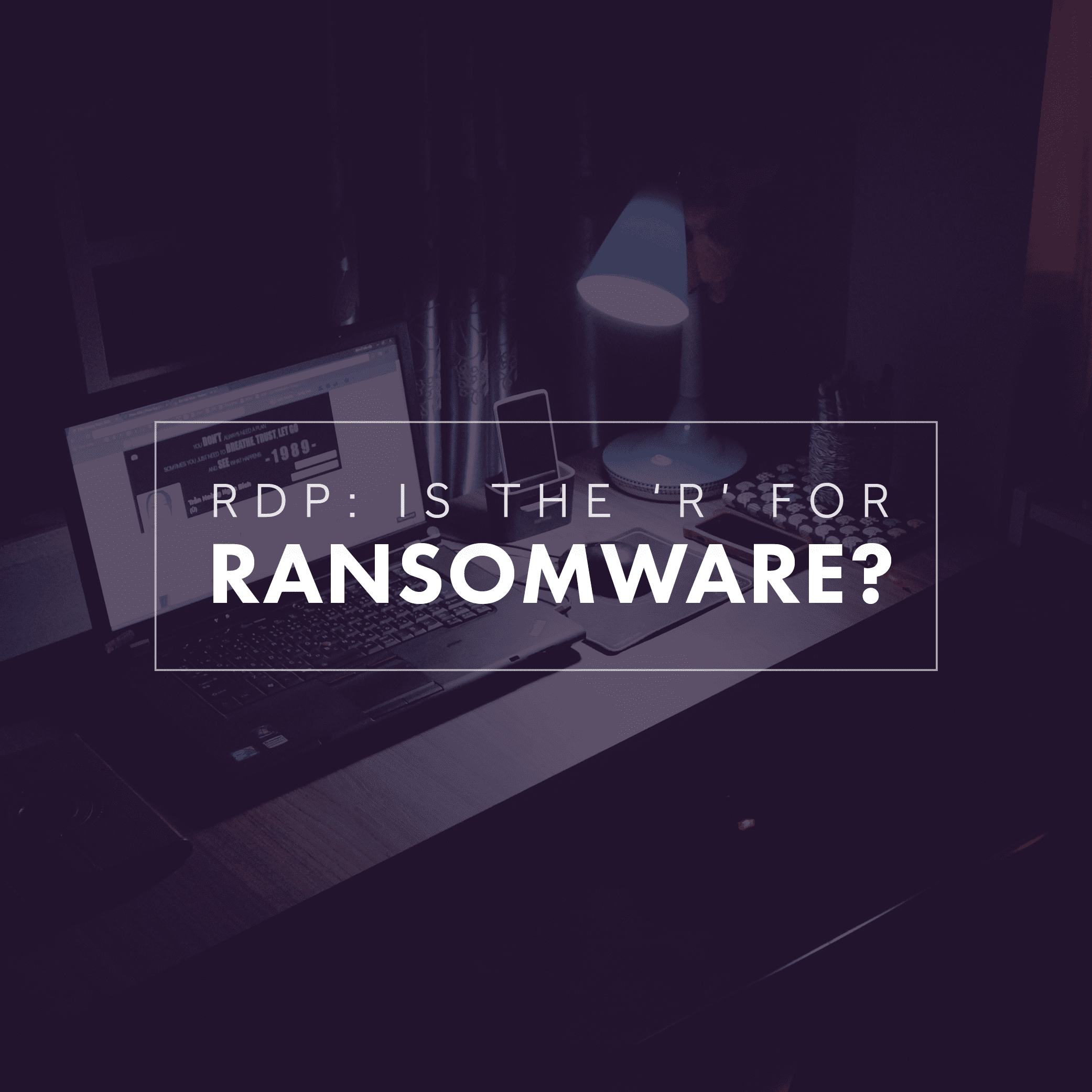 RDP: Is the 'R' for Ransomware?